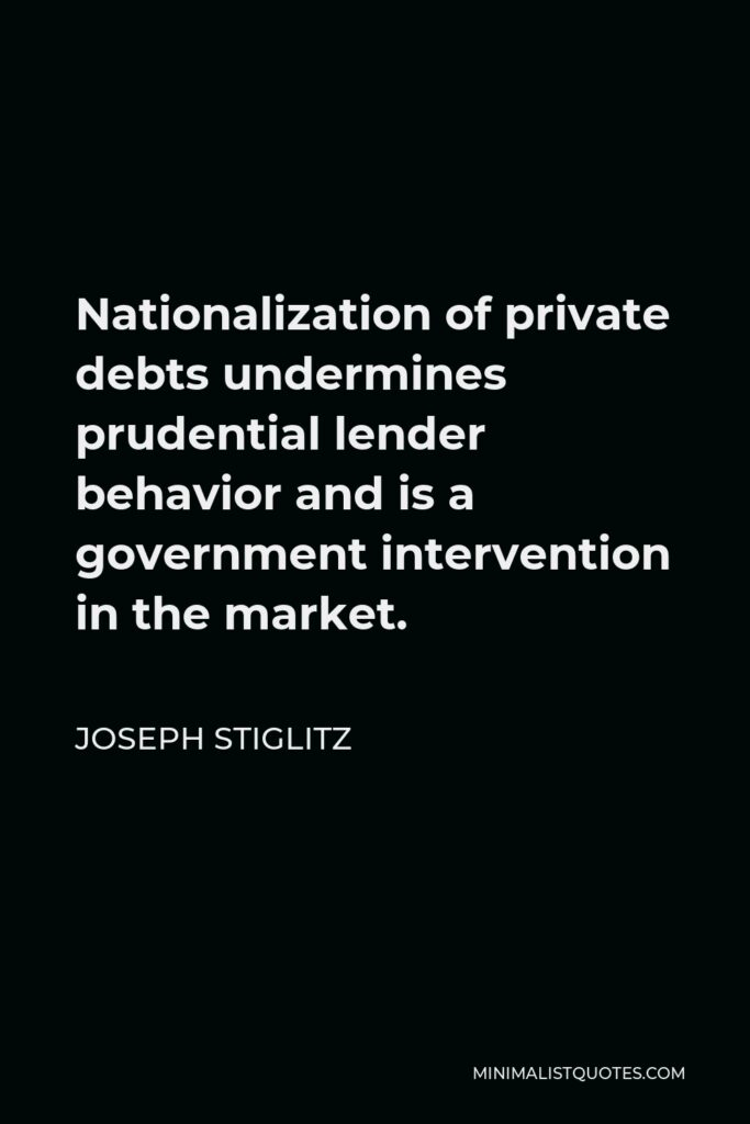 Joseph Stiglitz Quote - Nationalization of private debts undermines prudential lender behavior and is a government intervention in the market.