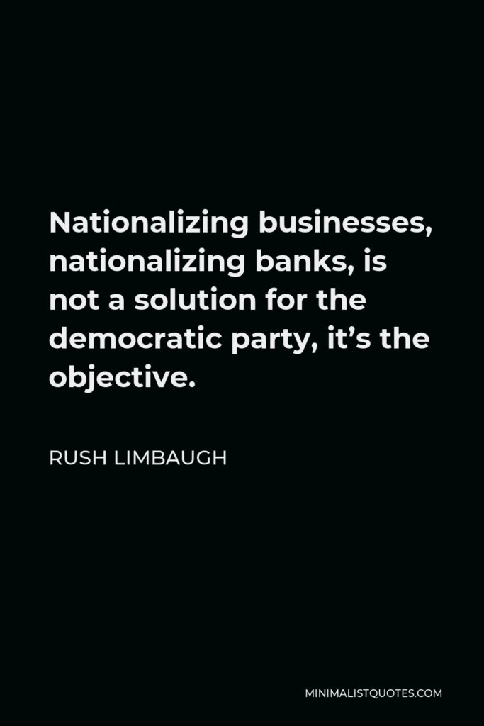 Rush Limbaugh Quote - Nationalizing businesses, nationalizing banks, is not a solution for the democratic party, it's the objective.
