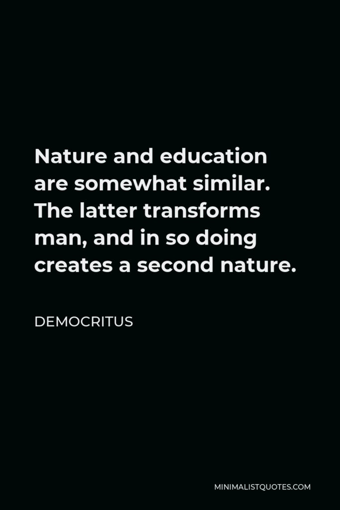 Democritus Quote - Nature and education are somewhat similar. The latter transforms man, and in so doing creates a second nature.