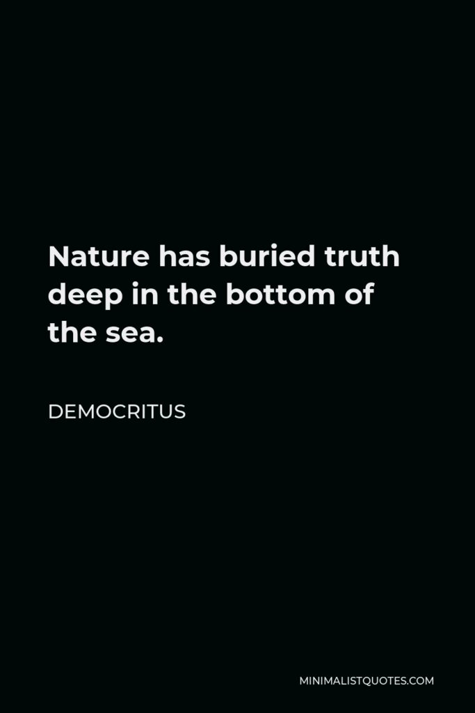 Democritus Quote - Nature has buried truth deep in the bottom of the sea.
