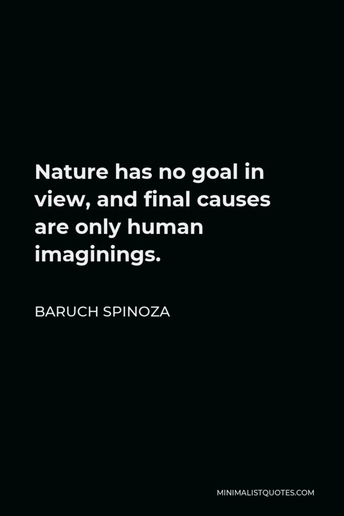 Baruch Spinoza Quote - Nature has no goal in view, and final causes are only human imaginings.