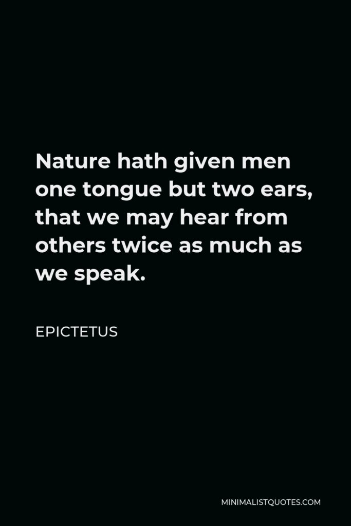 Epictetus Quote - Nature hath given men one tongue but two ears, that we may hear from others twice as much as we speak.