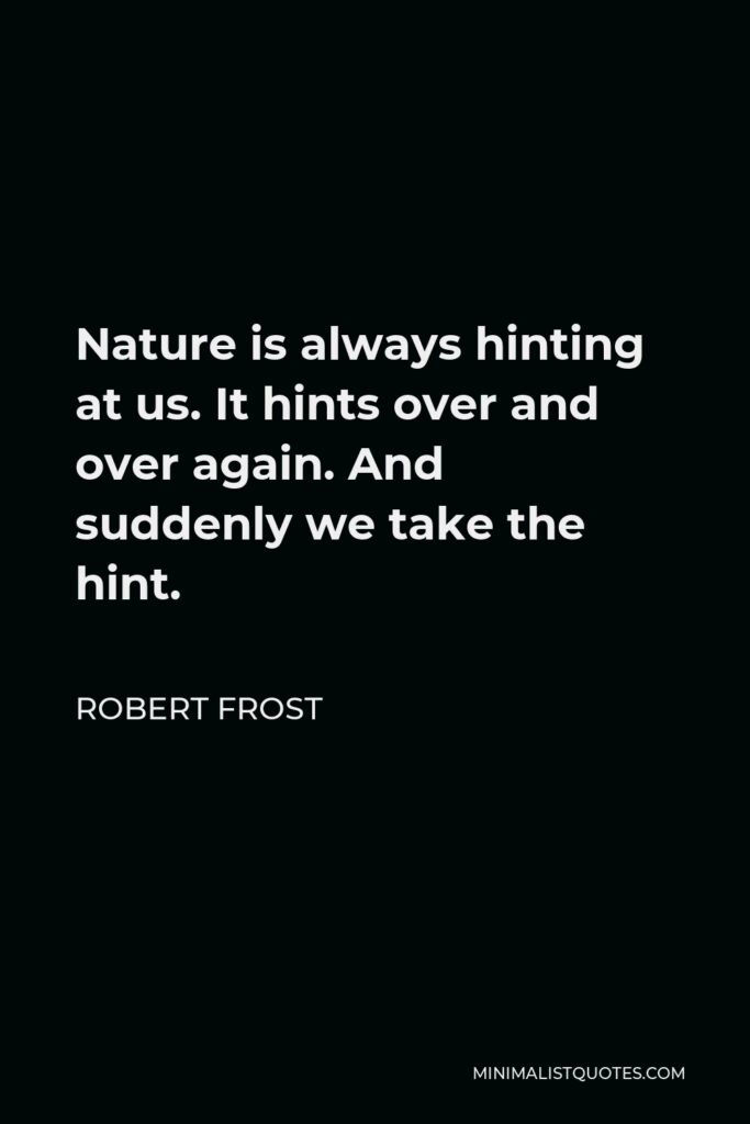 Robert Frost Quote - Nature is always hinting at us. It hints over and over again. And suddenly we take the hint.