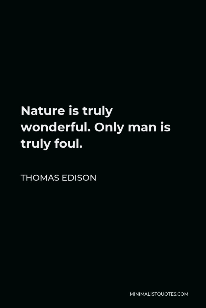 Thomas Edison Quote - Nature is truly wonderful. Only man is truly foul.