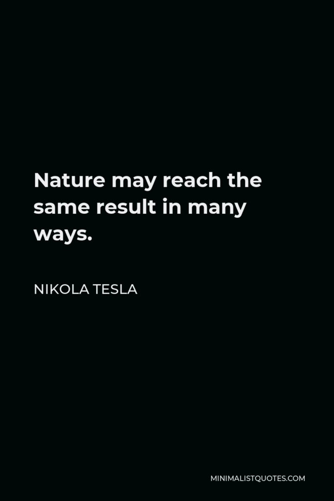 Nikola Tesla Quote - Nature may reach the same result in many ways.