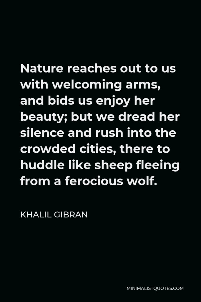 Khalil Gibran Quote - Nature reaches out to us with welcoming arms, and bids us enjoy her beauty; but we dread her silence and rush into the crowded cities, there to huddle like sheep fleeing from a ferocious wolf.