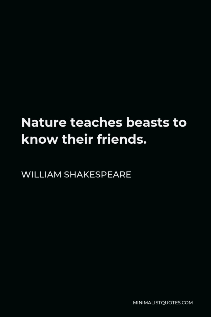 William Shakespeare Quote - Nature teaches beasts to know their friends.