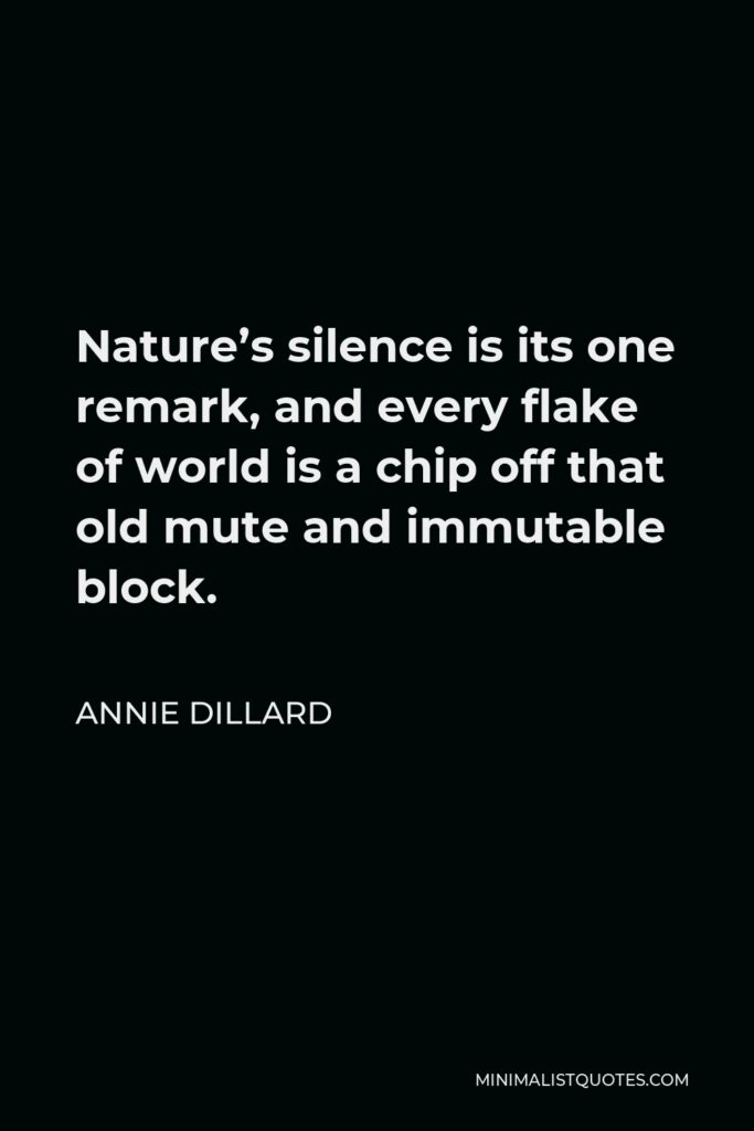 Annie Dillard Quote - Nature's silence is its one remark, and every flake of world is a chip off that old mute and immutable block.