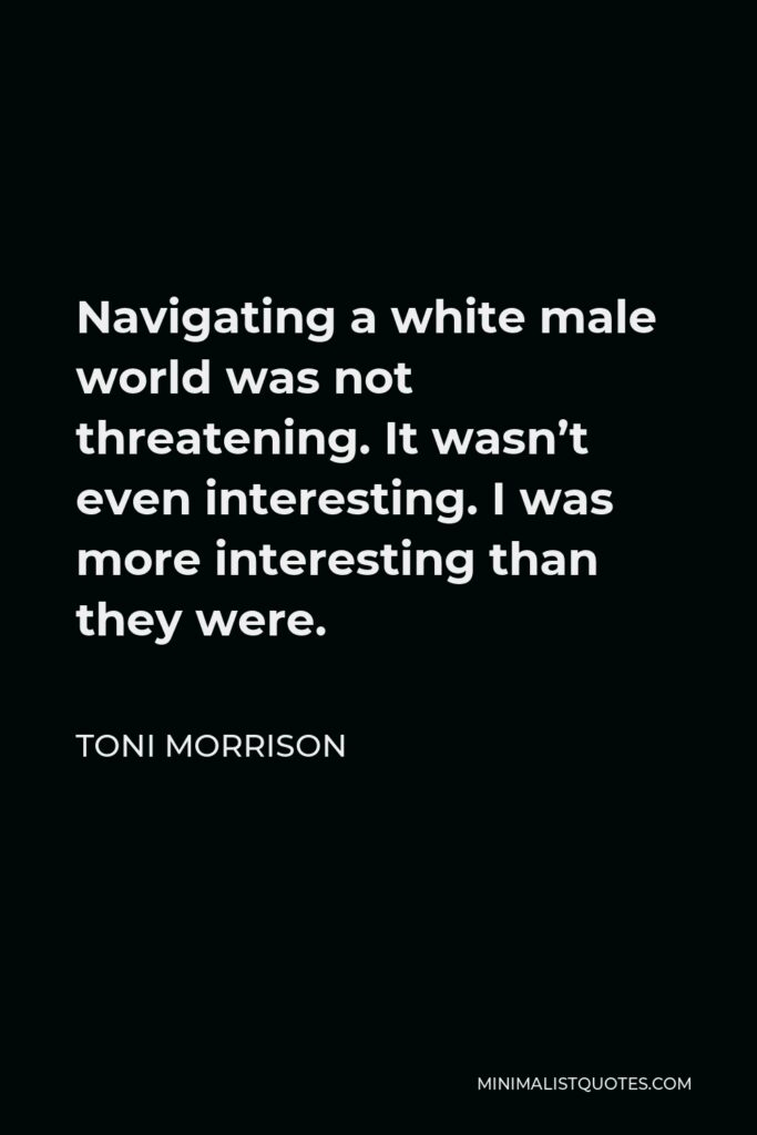Toni Morrison Quote - Navigating a white male world was not threatening. It wasn't even interesting. I was more interesting than they were.