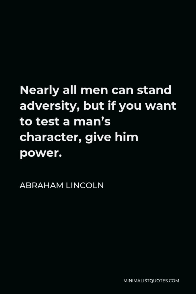 Abraham Lincoln Quote - Nearly all men can stand adversity, but if you want to test a man's character, give him power.