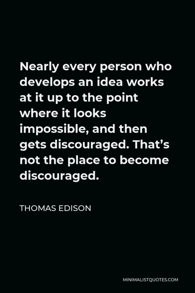 Thomas Edison Quote - Nearly every person who develops an idea works at it up to the point where it looks impossible, and then gets discouraged. That's not the place to become discouraged.