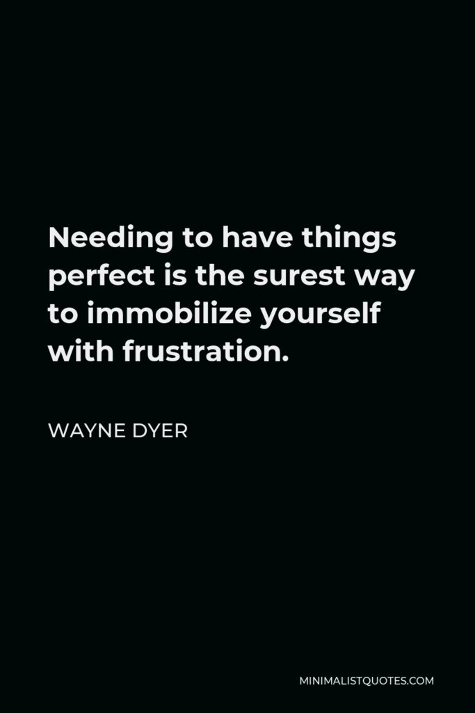 Wayne Dyer Quote - Needing to have things perfect is the surest way to immobilize yourself with frustration.
