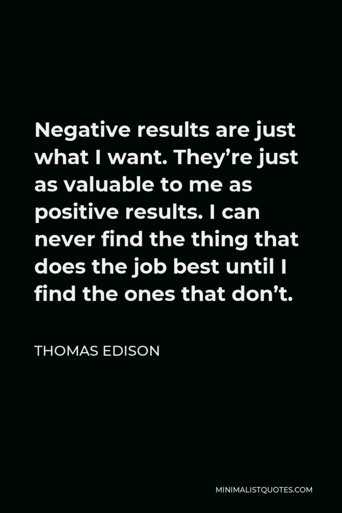 Thomas Edison Quote - Negative results are just what I want. They're just as valuable to me as positive results. I can never find the thing that does the job best until I find the ones that don't.