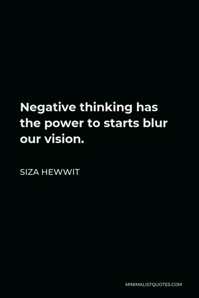 Siza Hewwit Quote - Negative thinking has thepower tostarts blur our vision.