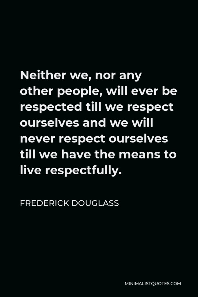 Frederick Douglass Quote - Neither we, nor any other people, will ever be respected till we respect ourselves and we will never respect ourselves till we have the means to live respectfully.