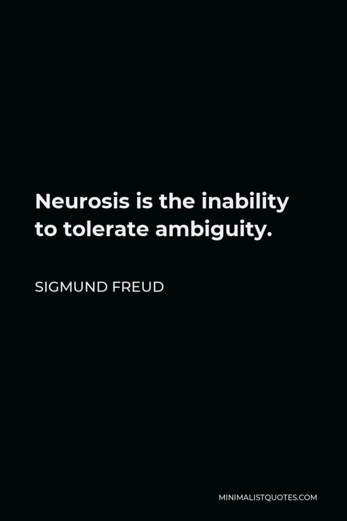 Sigmund Freud Quote - Neurosis is the inability to tolerate ambiguity.