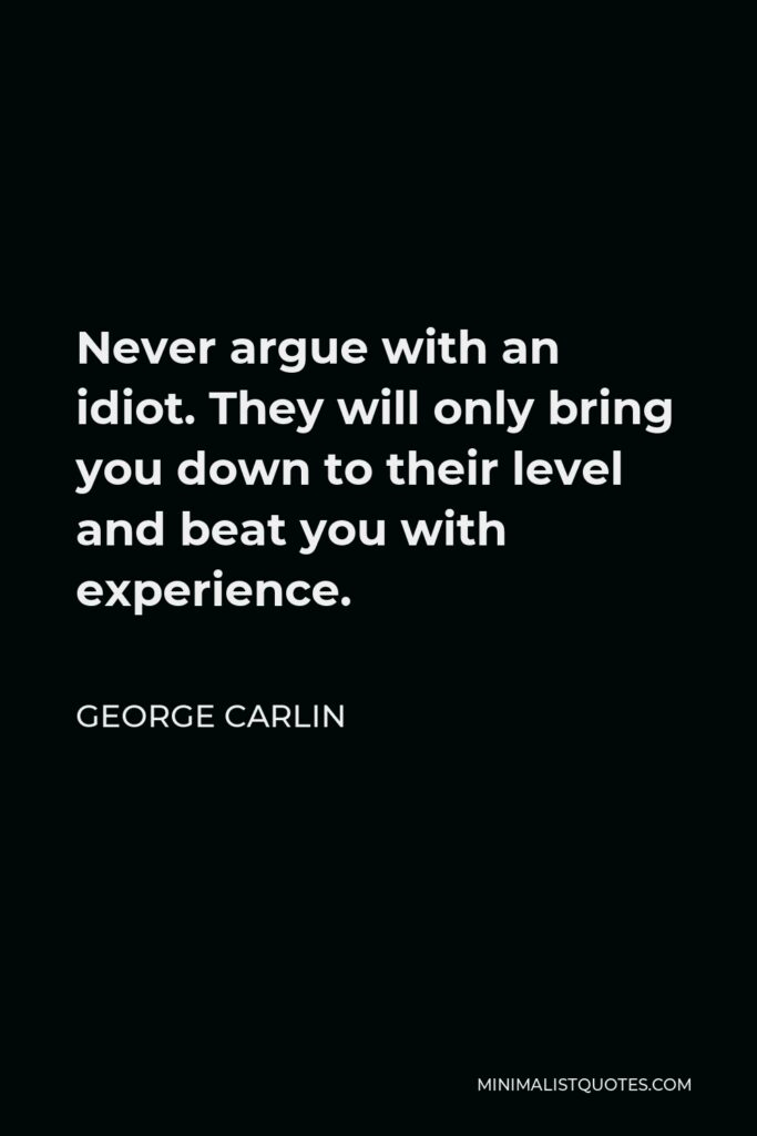 George Carlin Quote - Never argue with an idiot. They will only bring you down to their level and beat you with experience.