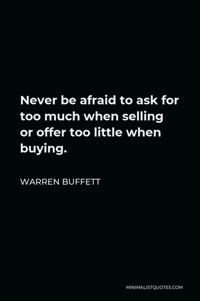 Warren Buffett Quote - Never be afraid to ask for too much when selling or offer too little when buying.