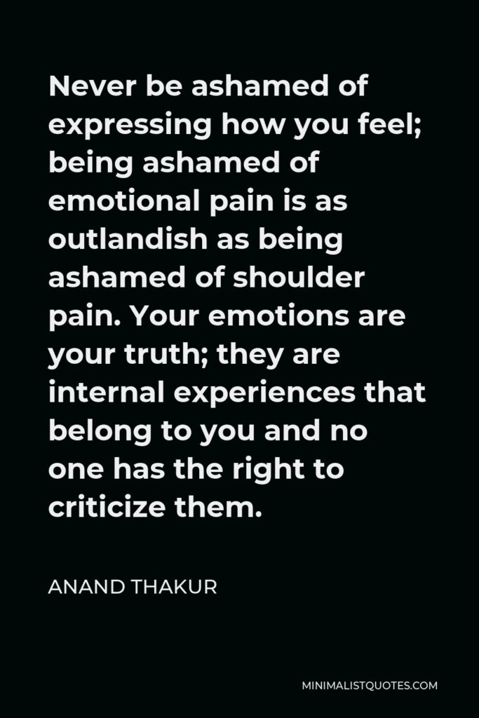 Anand Thakur Quote - Never be ashamed of expressing how you feel; being ashamed of emotional pain is as outlandish as being ashamed of shoulder pain. Your emotions are your truth; they are internal experiences that belong to you and no one has the right to criticize them.