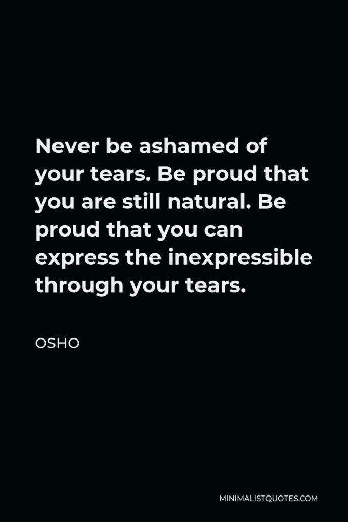Osho Quote - Never be ashamed of your tears. Be proud that you are still natural. Be proud that you can express the inexpressible through your tears.