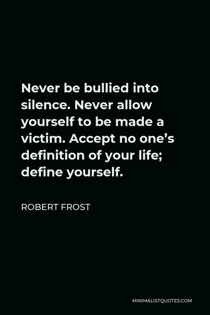 Robert Frost Quote - Never be bullied into silence. Never allow yourself to be made a victim. Accept no one's definition of your life; define yourself.