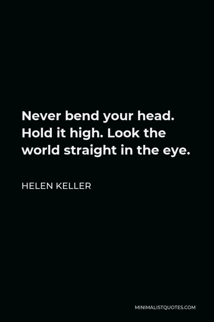 Helen Keller Quote - Never bend your head. Hold it high. Look the world straight in the eye.
