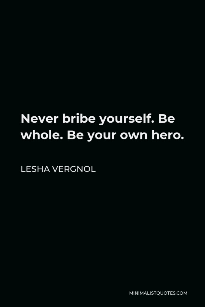 Lesha Vergnol Quote - Never bribe yourself. Be whole. Be your own hero.