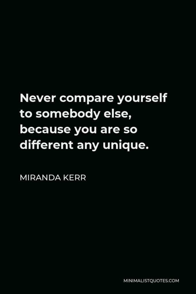 Miranda Kerr Quote - Never compare yourself to somebody else, because you are so different any unique.