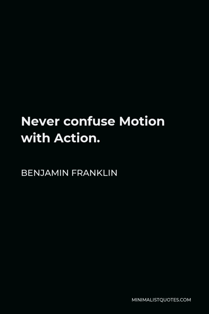 Benjamin Franklin Quote - Never confuse Motion with Action.