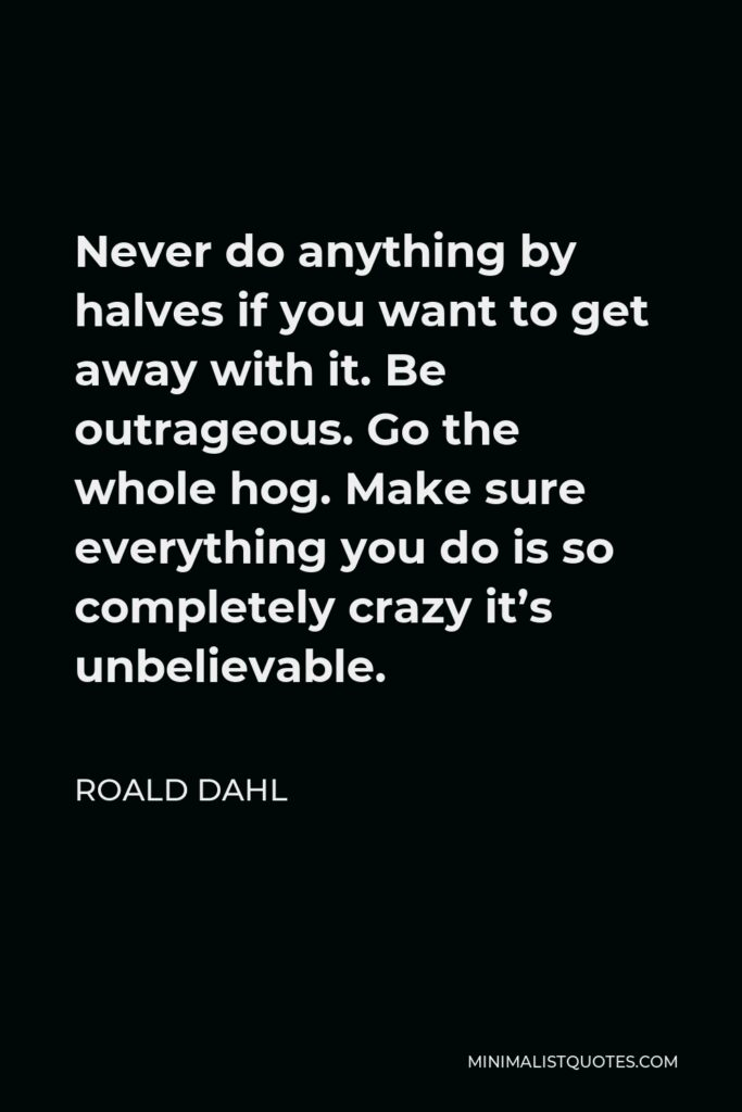 Roald Dahl Quote - Never do anything by halves if you want to get away with it. Be outrageous. Go the whole hog. Make sure everything you do is so completely crazy it's unbelievable.