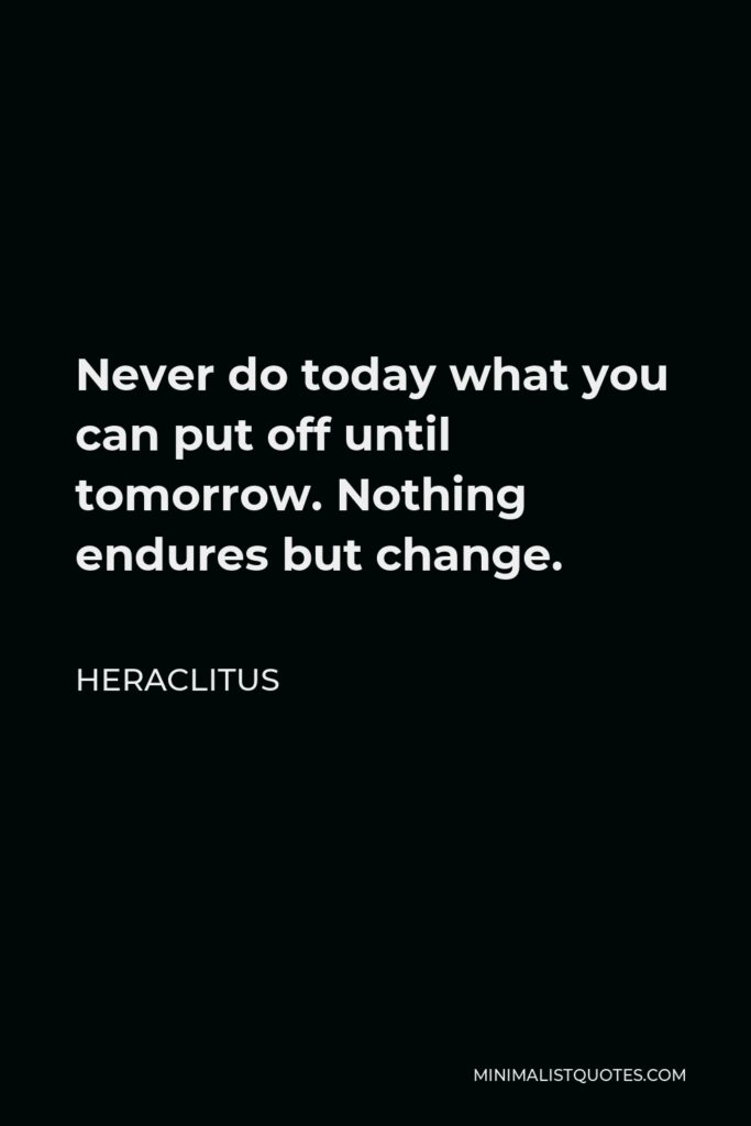 Heraclitus Quote - Never do today what you can put off until tomorrow. Nothing endures but change.