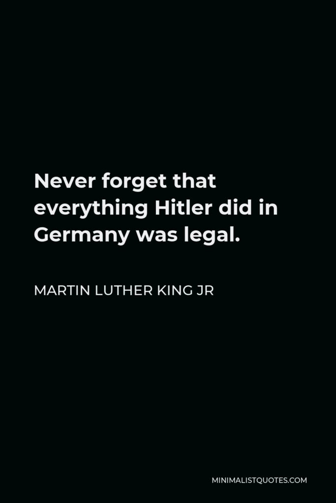 Martin Luther King Jr Quote: Never forget that everything Hitler did in Germany was legal.