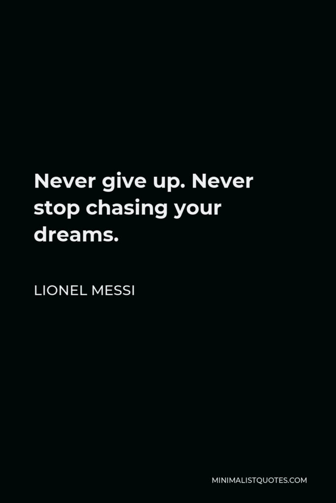 Lionel Messi Quote - Never give up. Never stop chasing your dreams.