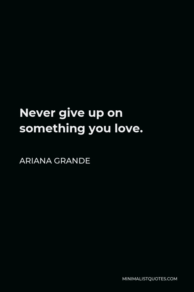 Ariana Grande Quote - Never give up on something you love.