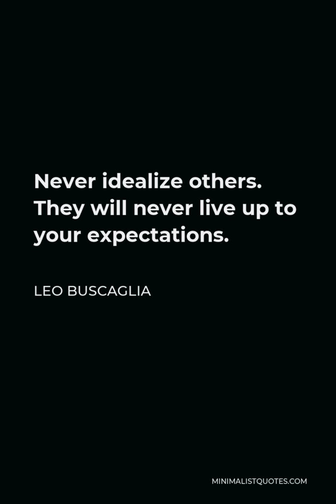 Leo Buscaglia Quote - Never idealize others. They will never live up to your expectations.