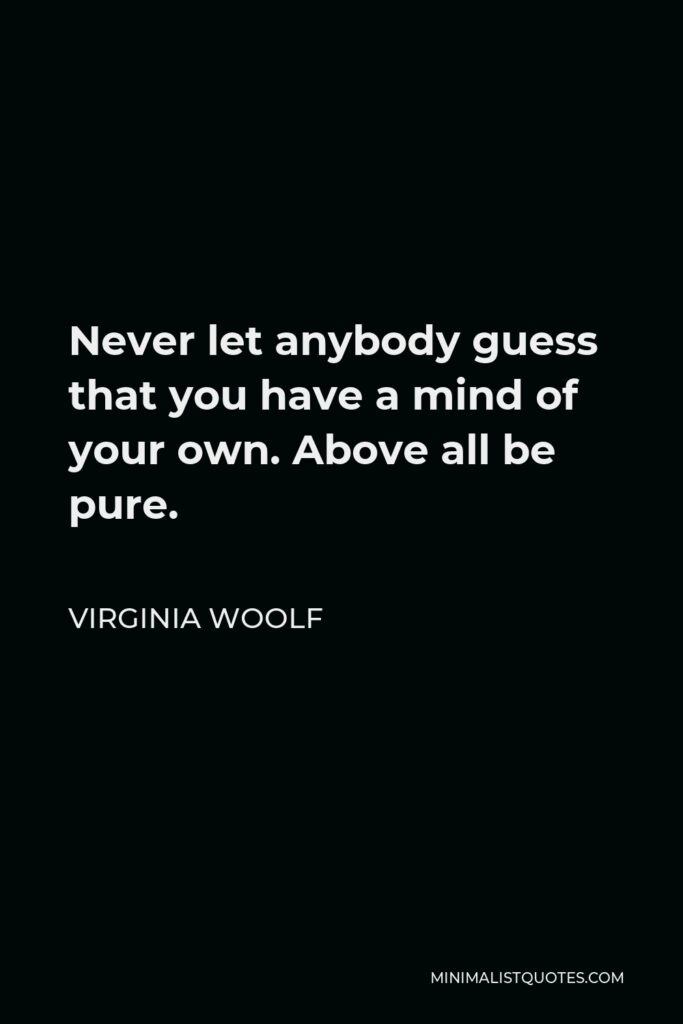 Virginia Woolf Quote - Never let anybody guess that you have a mind of your own. Above all be pure.