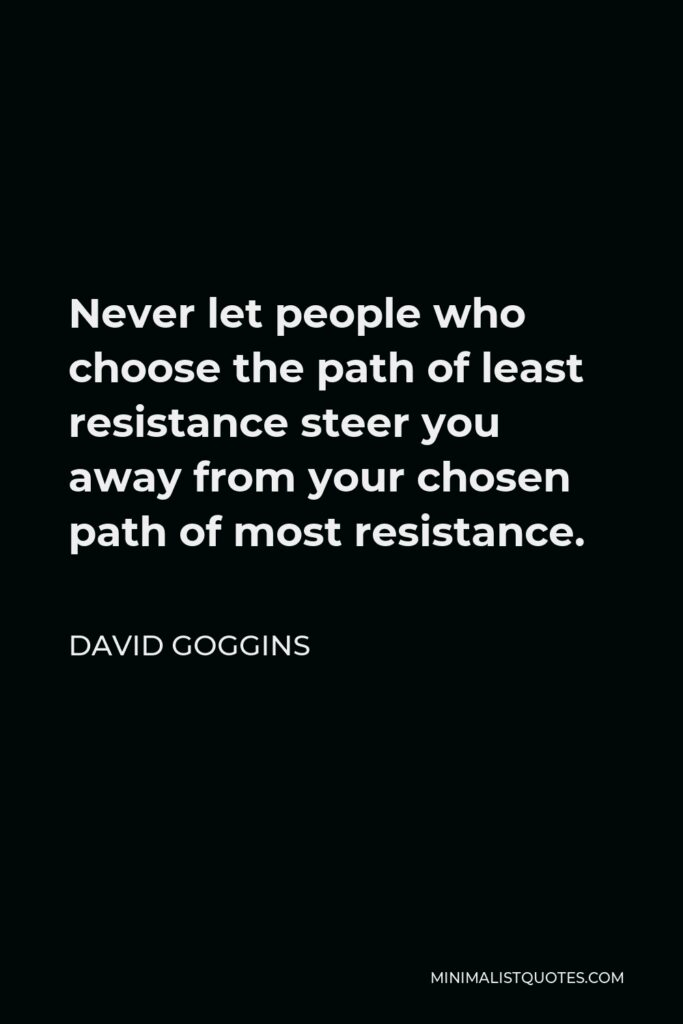 David Goggins Quote - Never let people who choose the path of least resistance steer you away from your chosen path of most resistance.