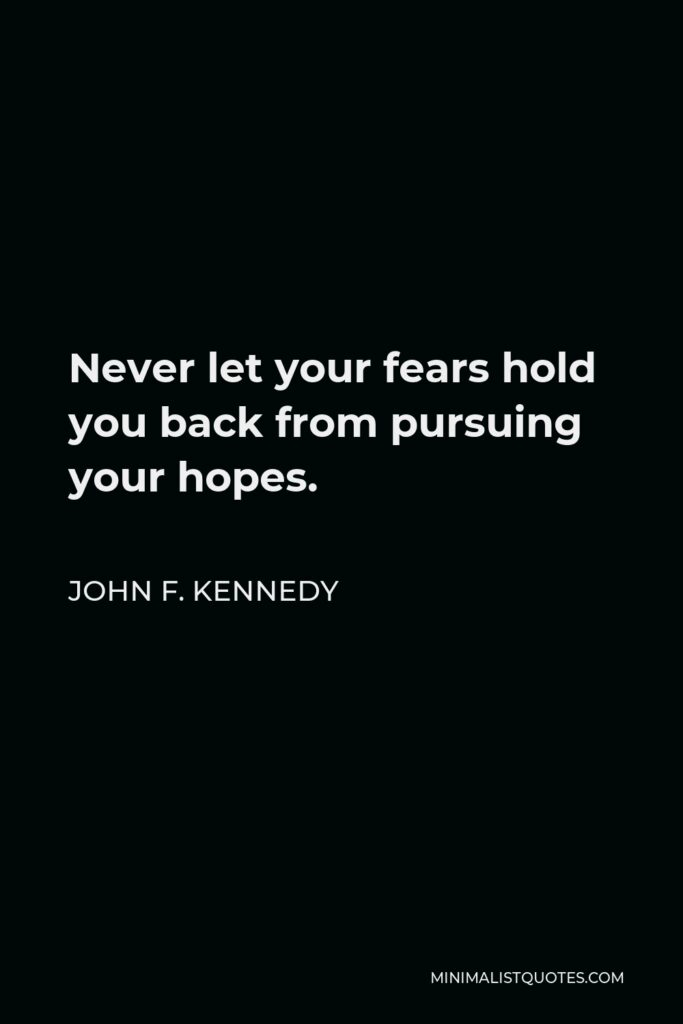 John F. Kennedy Quote - Never let your fears hold you back from pursuing your hopes.