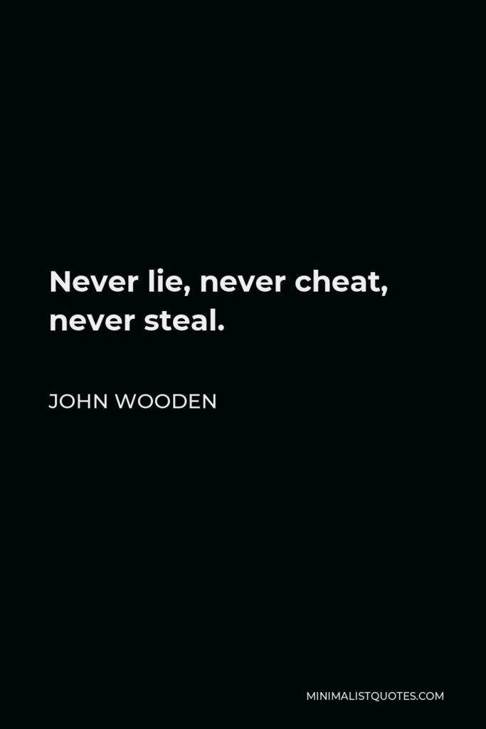John Wooden Quote - Never lie, never cheat, never steal.