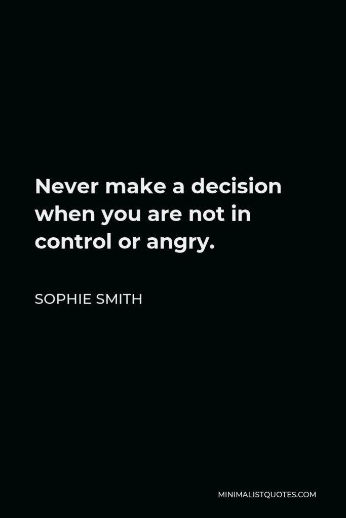 Sophie Smith Quote - Never make adecision when you are not in control or angry.