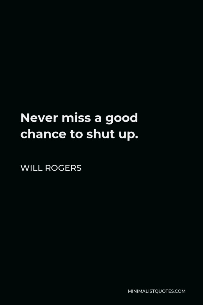 Will Rogers Quote - Never miss a good chance to shut up.
