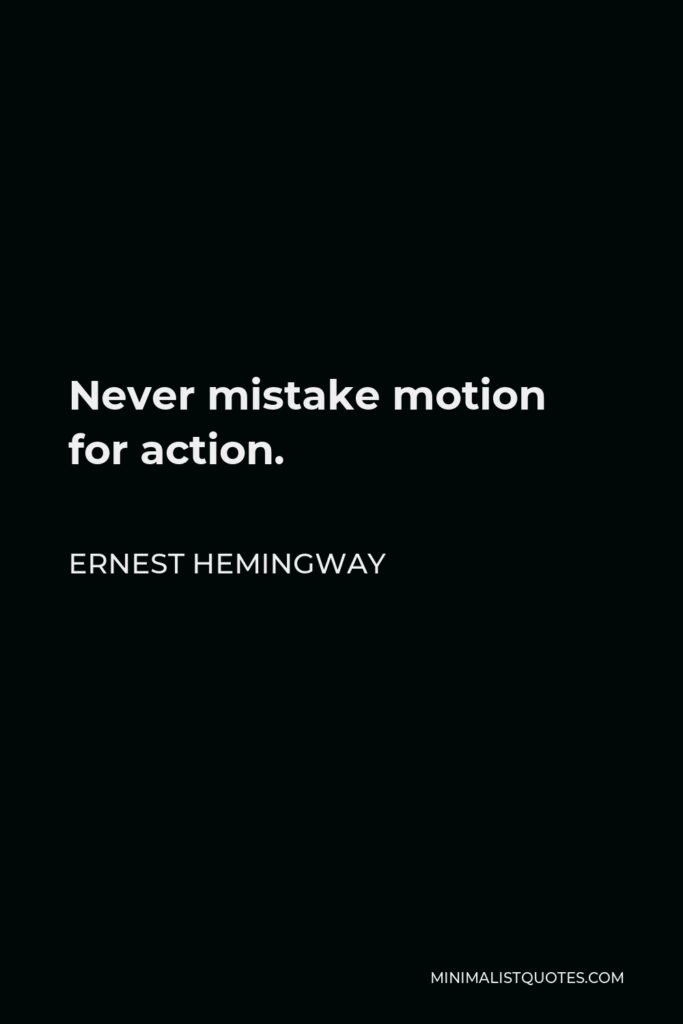 Ernest Hemingway Quote - Never mistake motion for action.