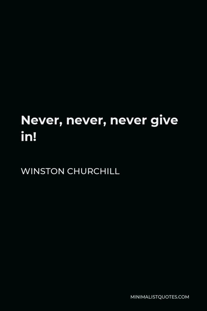 Winston Churchill Quote - Never, never, never give in!