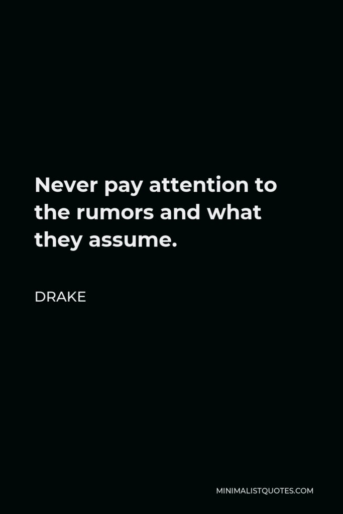 Drake Quote - Never pay attention to the rumors and what they assume.