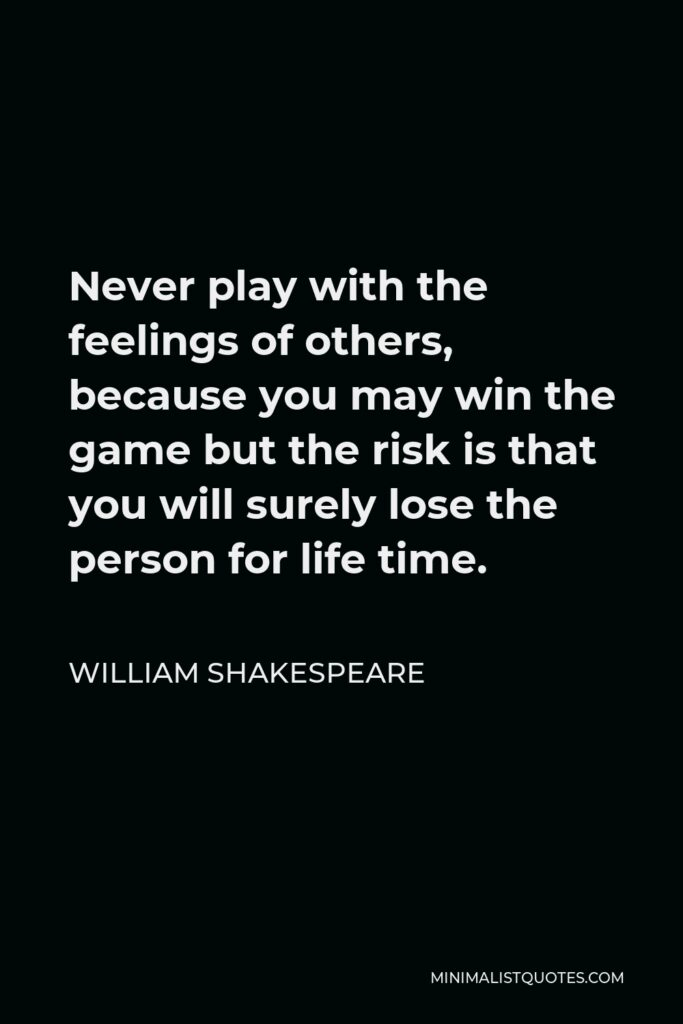 William Shakespeare Quote - Never play with the feelings of others, because you may win the game but the risk is that you will surely lose the person for life time.