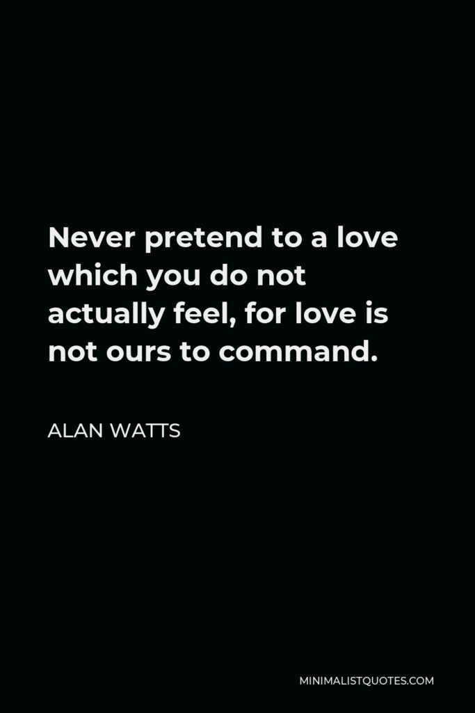 Alan Watts Quote - Never pretend to a love which you do not actually feel, for love is not ours to command.