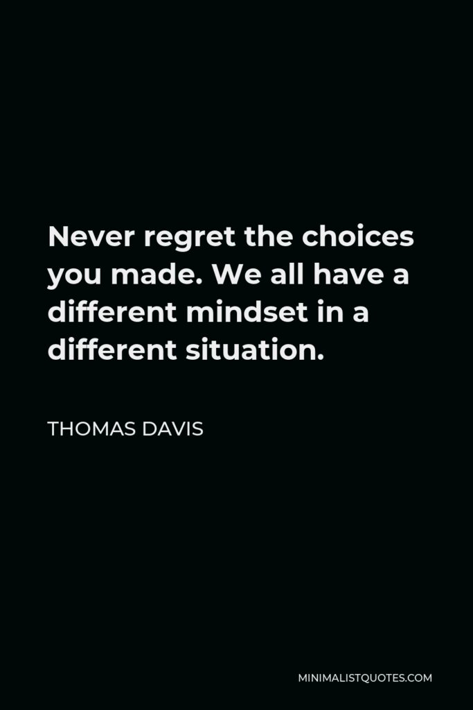 Thomas Davis Quote - Never regret the choices you made. We all have a different mindset in a different situation.