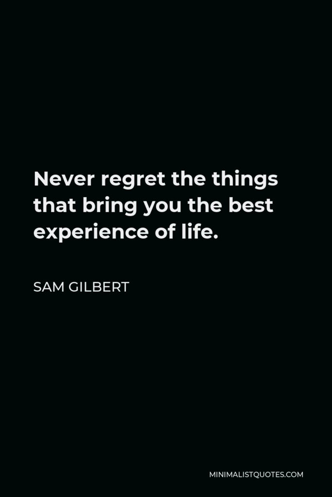 Sam Gilbert Quote - Never regret the things that bring you the best experience of life.