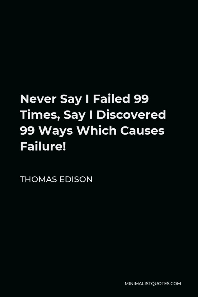 Thomas Edison Quote - Never Say I Failed 99 Times, Say I Discovered 99 Ways Which Causes Failure!