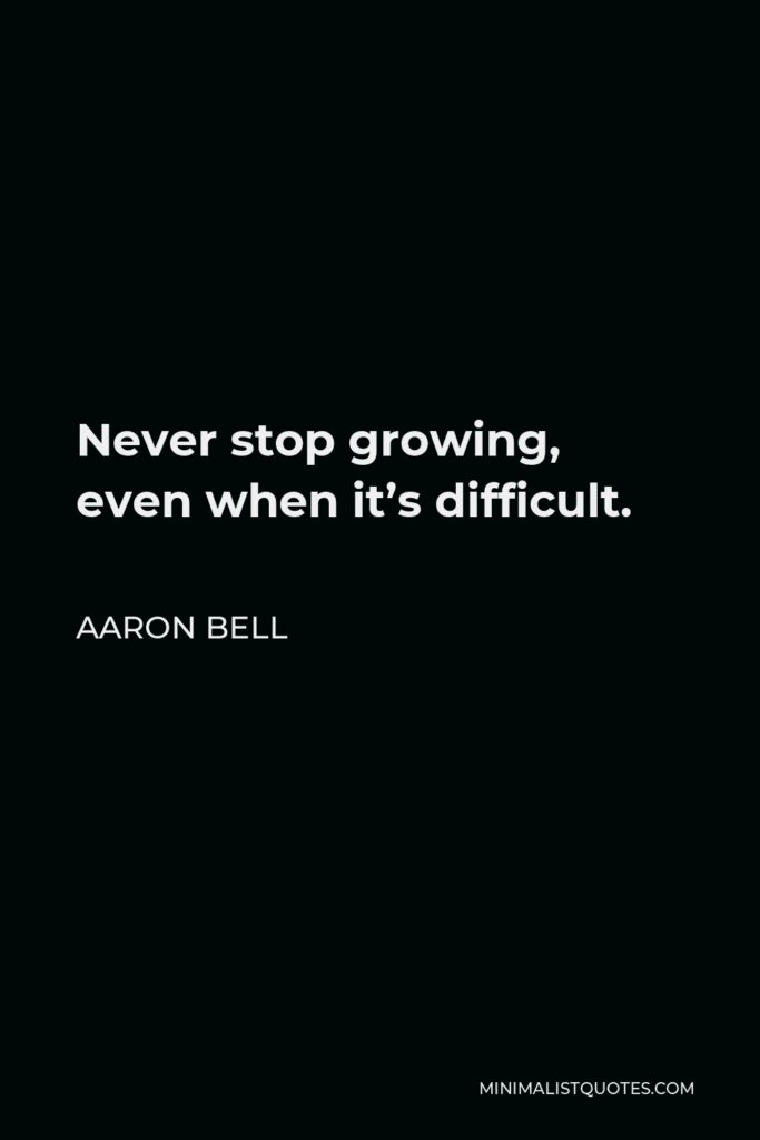 Aaron Bell Quote - Never stop growing, even when it's difficult.